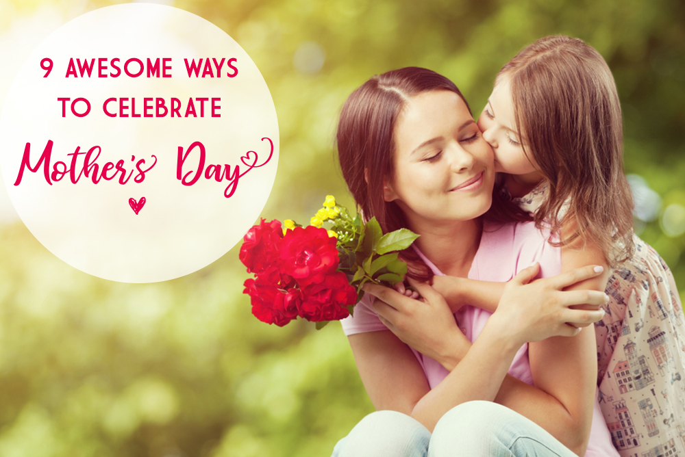 9 Fabulous Ways to Celebrate Mother's Day
